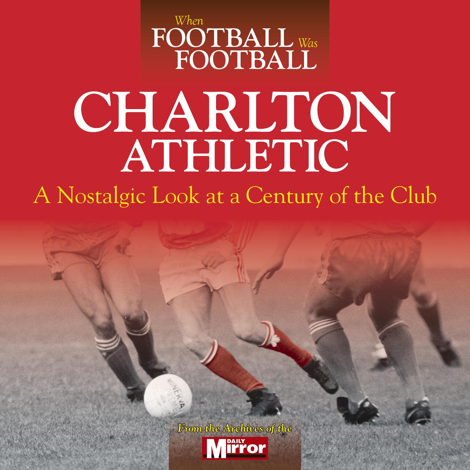 When Football was Football: Charlton Athletic - a nostalgic look at a century of the club